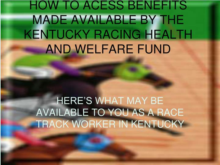 how to acess benefits made available by the kentucky racing health and welfare fund n.