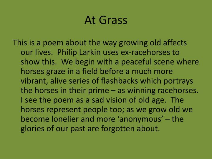at grass by philip larkin A reading of a short larkin lyric 'cut grass' is one of the shortest famous poems by philip larkin (1922-85) completed in june 1971, the poem was published in larkin's last volume of poems, high windows, in 1974 it's a short lyric about newly cut grass, hovering between celebration and mourning you can read 'cut.