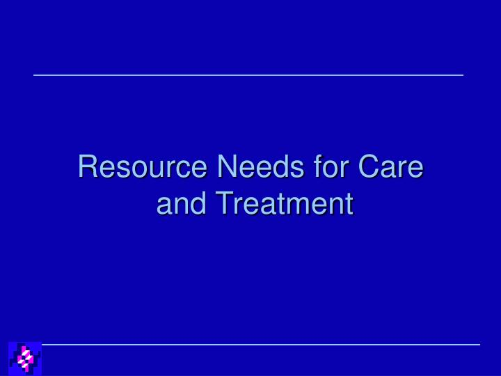 resource needs for care and treatment n.