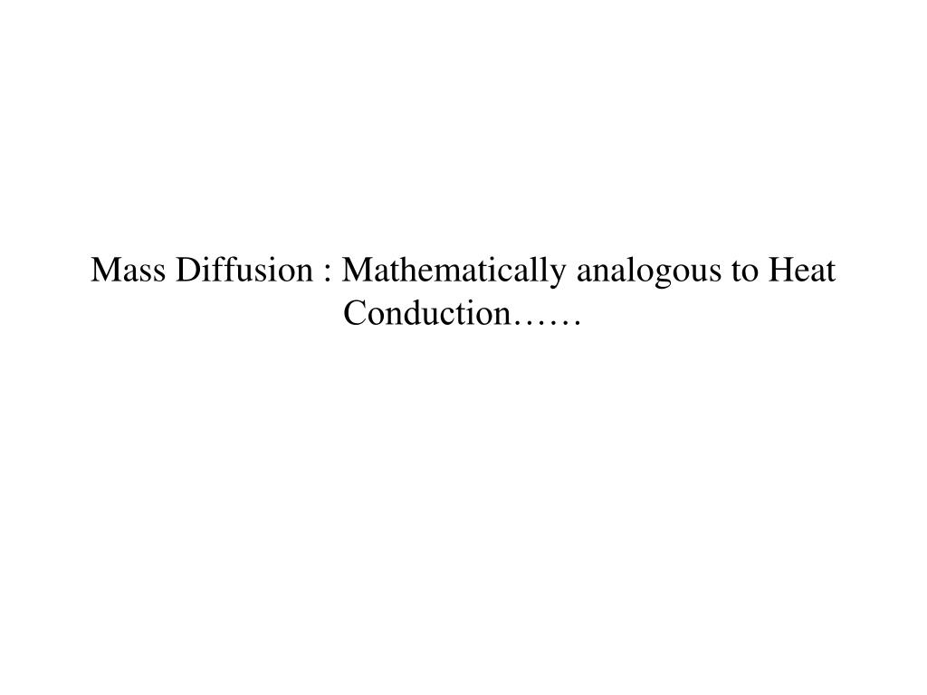 Mass Diffusion : Mathematically analogous to Heat Conduction……