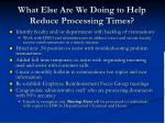 what else are we doing to help reduce processing times