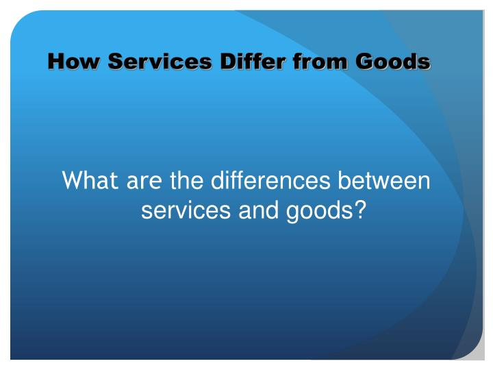 differences between services and goods marketing essay The marketing of luxury goods products is an area of both the academic and practitioners marketing literature that has received little attention and is relatively (nueno and quelch 1998) sparse it is immediately evident from the literature that there is a lack of consensus particularly among academics regarding the definition of luxury goods.