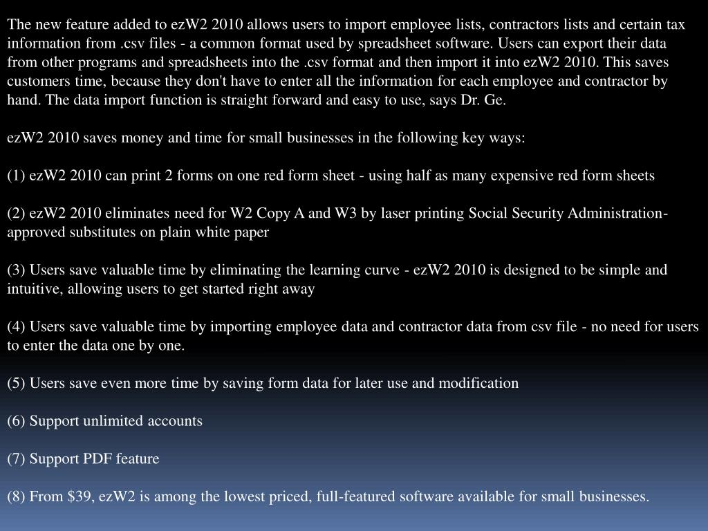 The new feature added to ezW2 2010 allows users to import employee lists, contractors lists and certain tax information from .csv files - a common format used by spreadsheet software. Users can export their data from other programs and spreadsheets into the .csv format and then import it into ezW2 2010. This saves customers time, because they don't have to enter all the information for each employee and contractor by hand. The data import function is straight forward and easy to use, says Dr. Ge.