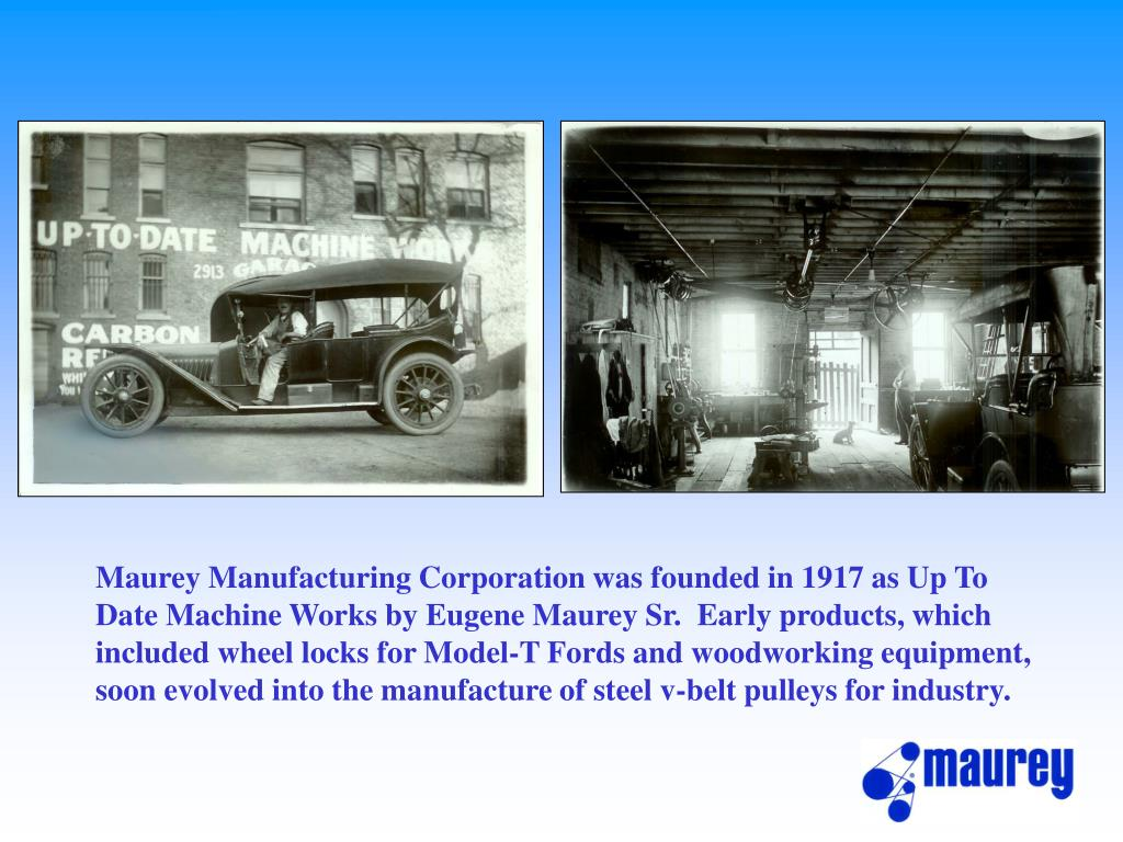 Maurey Manufacturing Corporation was founded in 1917 as Up To Date Machine Works by Eugene Maurey Sr.  Early products, which included wheel locks for Model-T Fords and woodworking equipment, soon evolved into the manufacture of steel v-belt pulleys for industry.
