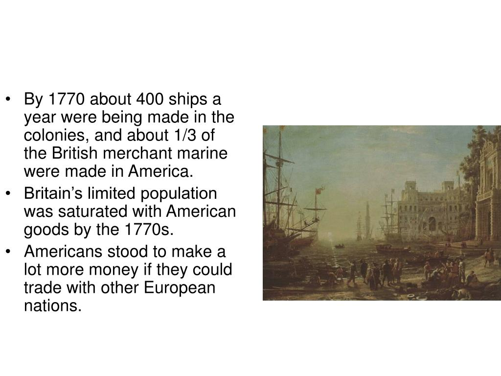 By 1770 about 400 ships a year were being made in the colonies, and about 1/3 of the British merchant marine were made in America.