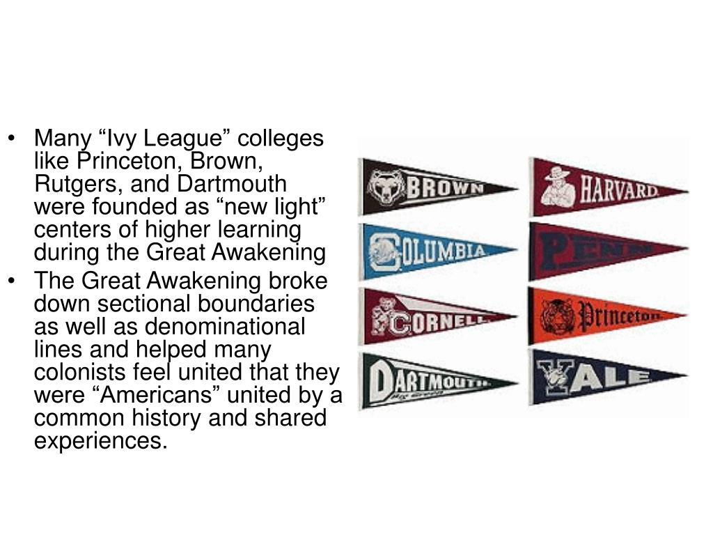"""Many """"Ivy League"""" colleges like Princeton, Brown, Rutgers, and Dartmouth were founded as """"new light"""" centers of higher learning during the Great Awakening"""
