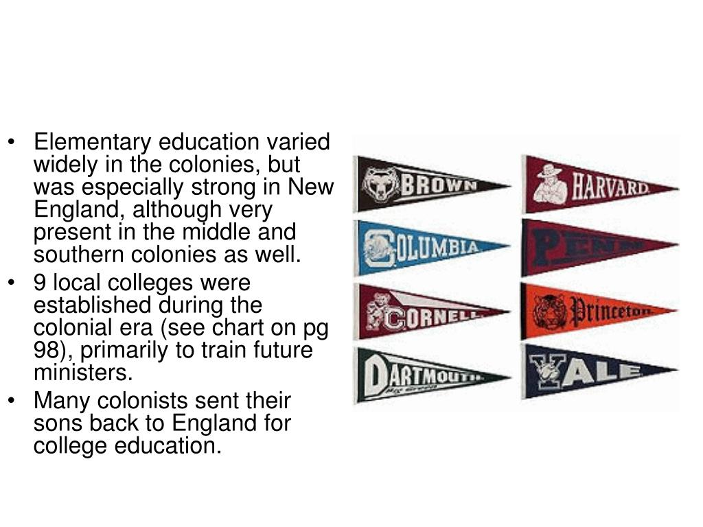 Elementary education varied widely in the colonies, but was especially strong in New England, although very present in the middle and southern colonies as well.
