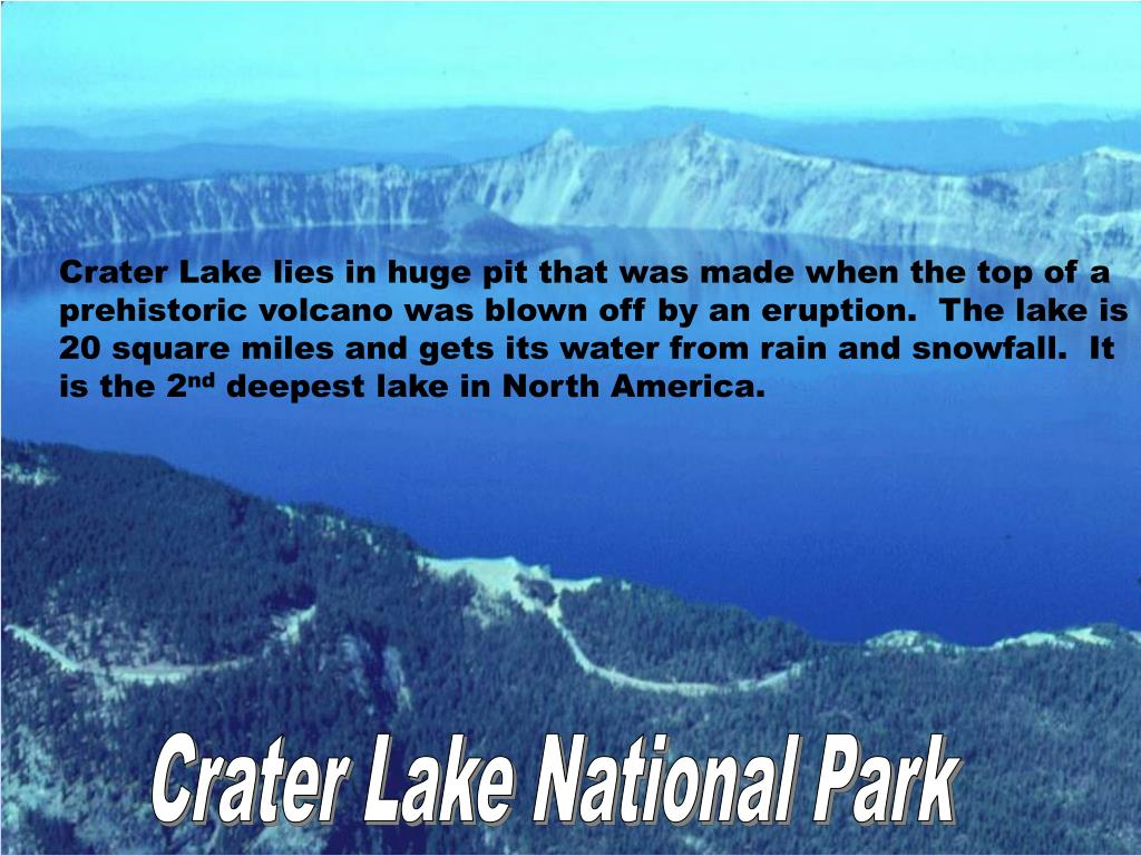 Crater Lake lies in huge pit that was made when the top of a prehistoric volcano was blown off by an eruption.  The lake is 20 square miles and gets its water from rain and snowfall.  It is the 2