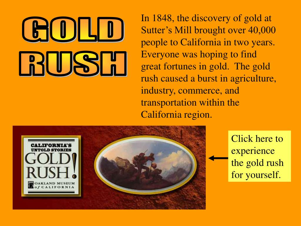 In 1848, the discovery of gold at Sutter's Mill brought over 40,000 people to California in two years.  Everyone was hoping to find great fortunes in gold.  The gold rush caused a burst in agriculture, industry, commerce, and transportation within the California region.