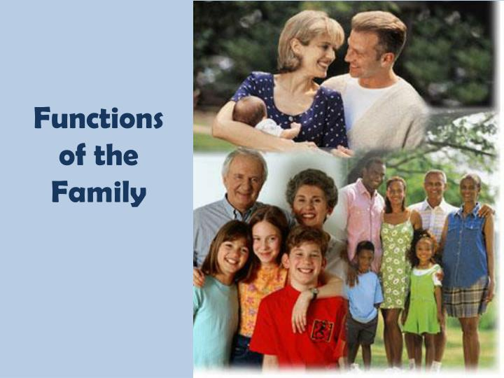 functions of the family Functions of family 1 it helps in perpetuating the race through procreation 2 it provides for a means to satisfy sexual needs of man and woman 3 it helps in socializing the children and make them acceptable to the society 4 it means the basic needs of its member 5 it is the starting point of division of labor 6 family as a.