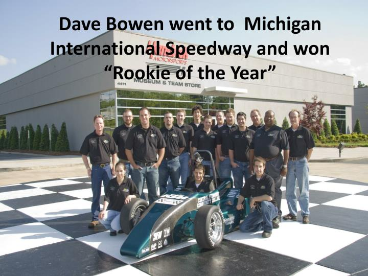 "Dave Bowen went to  Michigan International Speedway and won ""Rookie of the Year"""