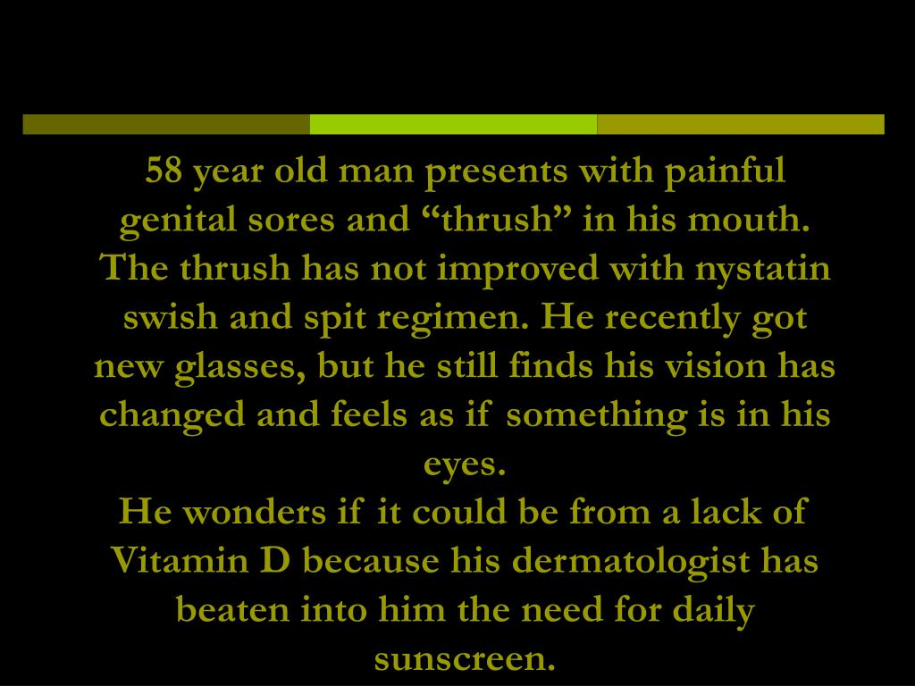 """58 year old man presents with painful genital sores and """"thrush"""" in his mouth. The thrush has not improved with nystatin swish and spit regimen. He recently got new glasses, but he still finds his vision has changed and feels as if something is in his eyes."""