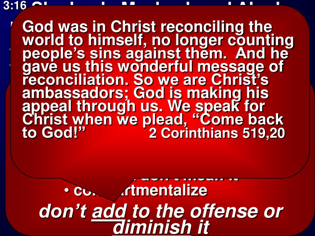 """God was in Christ reconciling the world to himself, no longer counting people's sins against them.  And he gave us this wonderful message of reconciliation. So we are Christ's ambassadors; God is making his appeal through us. We speak for Christ when we plead, """"Come back to God!"""""""