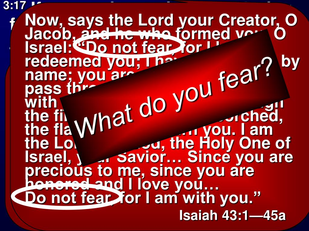 """Now, says the Lord your Creator, O Jacob, and he who formed you, O Israel: """"Do not fear, for I have redeemed you; I have called you by name; you are mine! When you pass through the waters, I will be with you. When you walk through the fire, you will not be scorched, the flame will not burn you. I am the Lord you God, the Holy One of Israel, your Savior… Since you are precious to me, since you are honored and I love you…              Do not fear, for I am with you."""""""