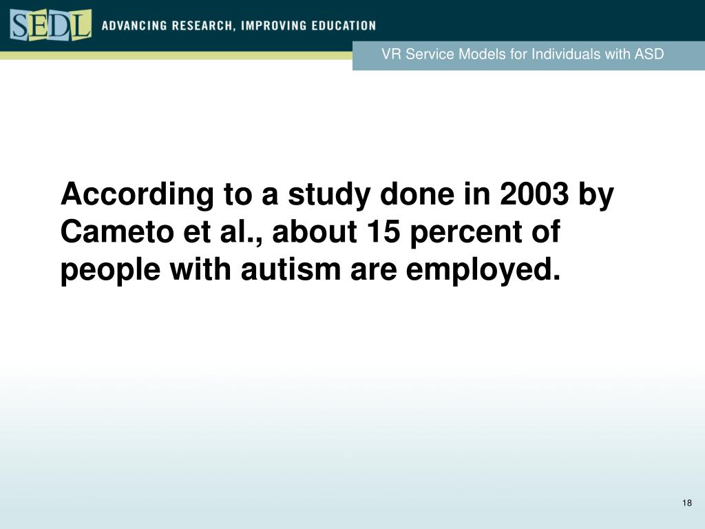 According to a study done in 2003 by Cameto et al., about 15 percent of people with autism are employed.