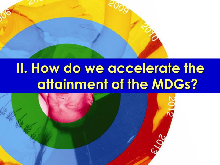 II. How do we accelerate the attainment of the MDGs?