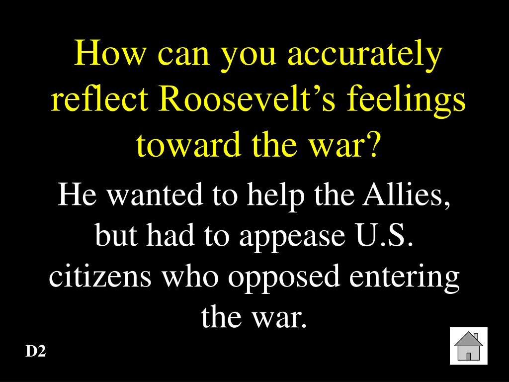 How can you accurately reflect Roosevelt's feelings toward the war?