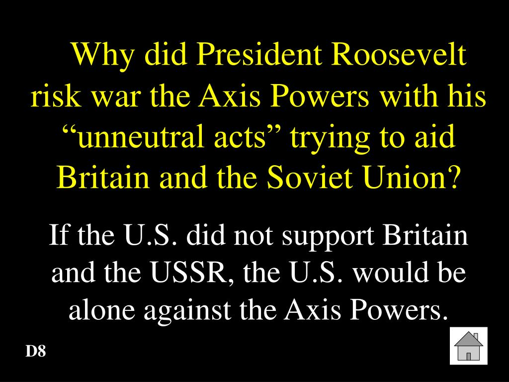 """Why did President Roosevelt risk war the Axis Powers with his """"unneutral acts"""" trying to aid Britain and the Soviet Union?"""