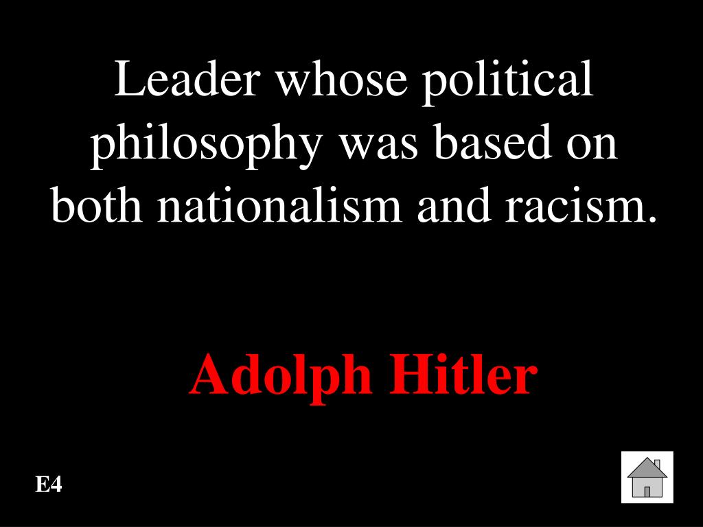 Leader whose political philosophy was based on both nationalism and racism.