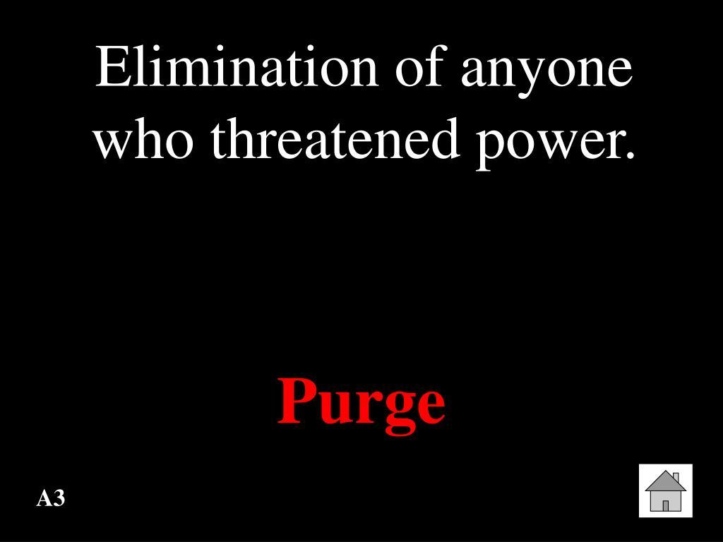 Elimination of anyone who threatened power.