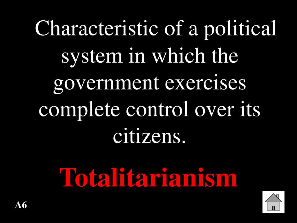 Characteristic of a political system in which the government exercises complete control over its citizens.