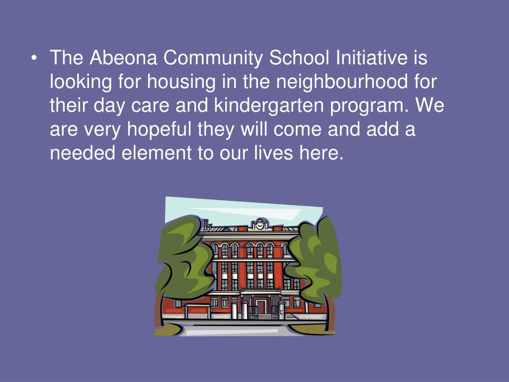 The Abeona Community School Initiative is looking for housing in the neighbourhood for their day care and kindergarten program. We are very hopeful they will come and add a needed element to our lives here.