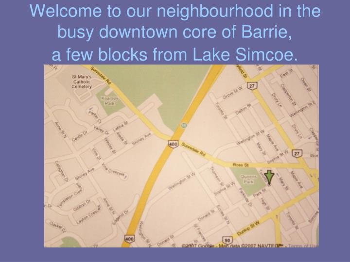Welcome to our neighbourhood in the busy downtown core of barrie a few blocks from lake simcoe