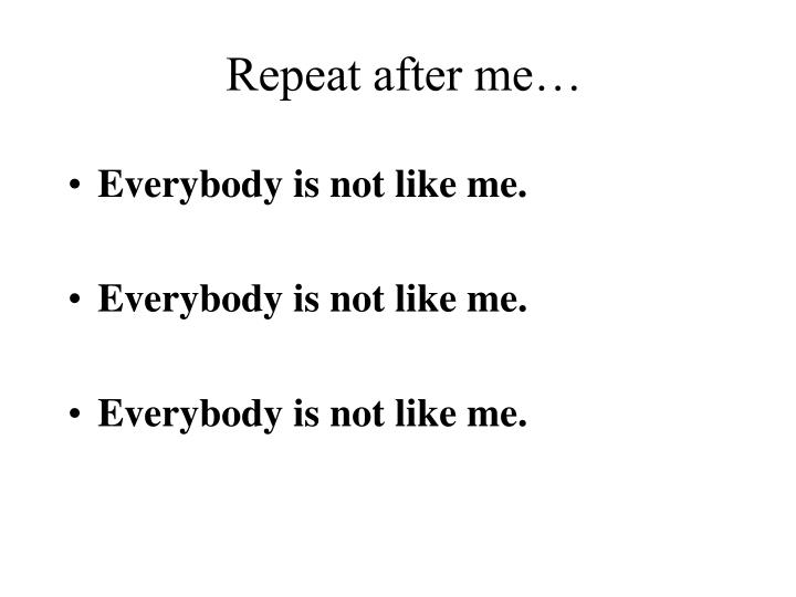 Repeat after me