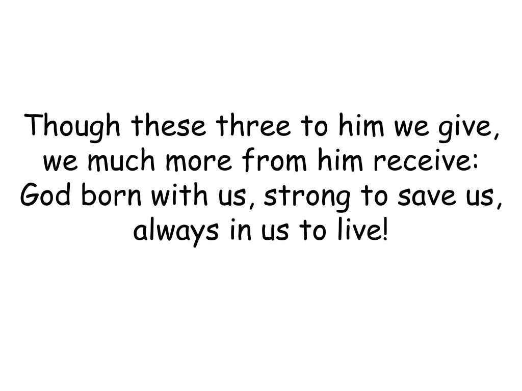 Though these three to him we give,