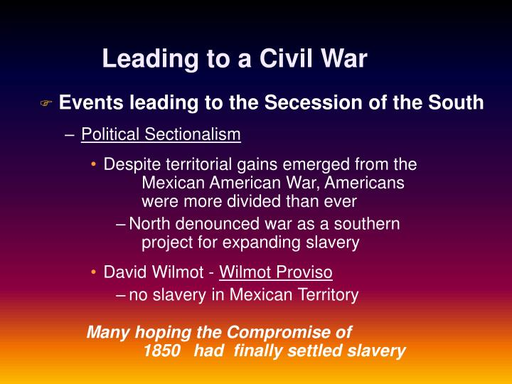 sectional crisis leading to the civil Sectional crisis leading to the civil war there were a plethora of things that impacted the unity of the nation as a whole two major events that contributed to this were the compromise of 1850 and the kansas nebraska act.