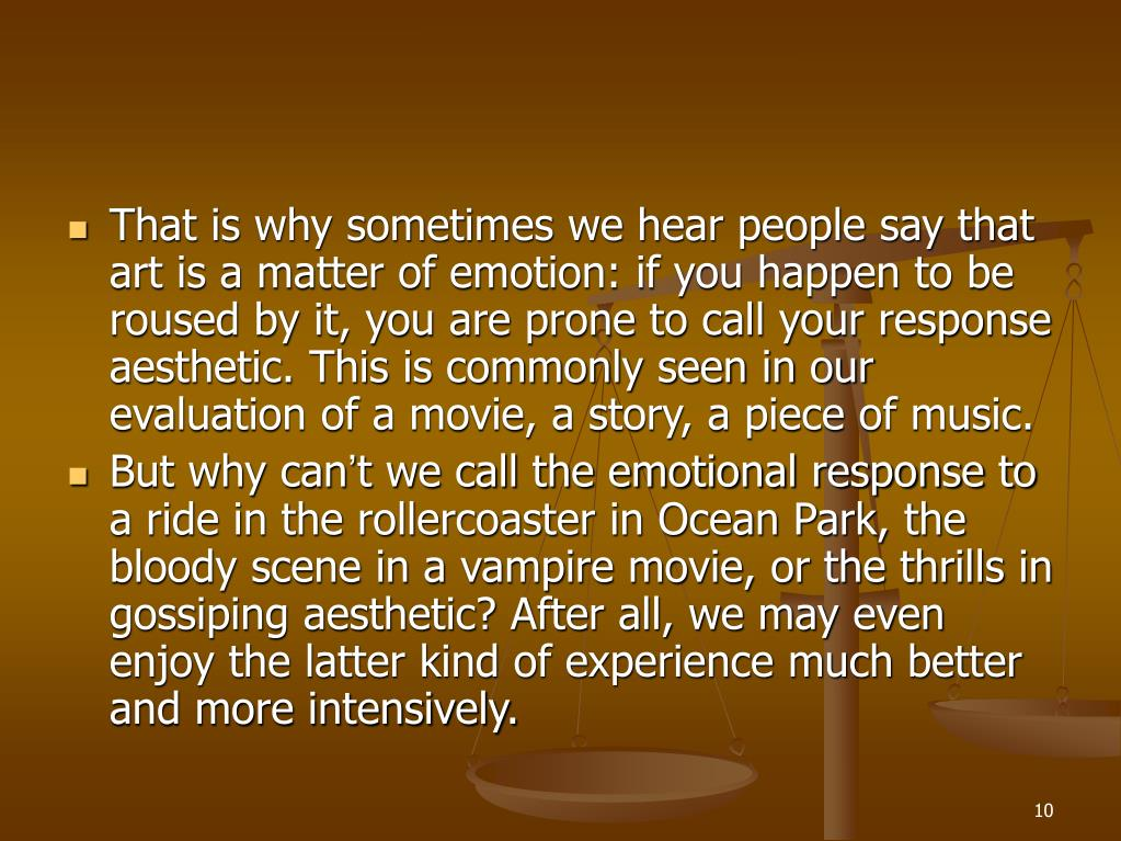 That is why sometimes we hear people say that art is a matter of emotion: if you happen to be roused by it, you are prone to call your response aesthetic. This is commonly seen in our evaluation of a movie, a story, a piece of music.