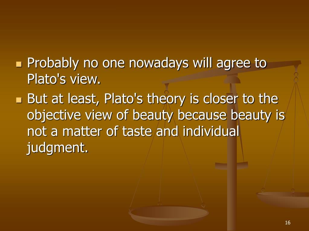 Probably no one nowadays will agree to Plato's view.