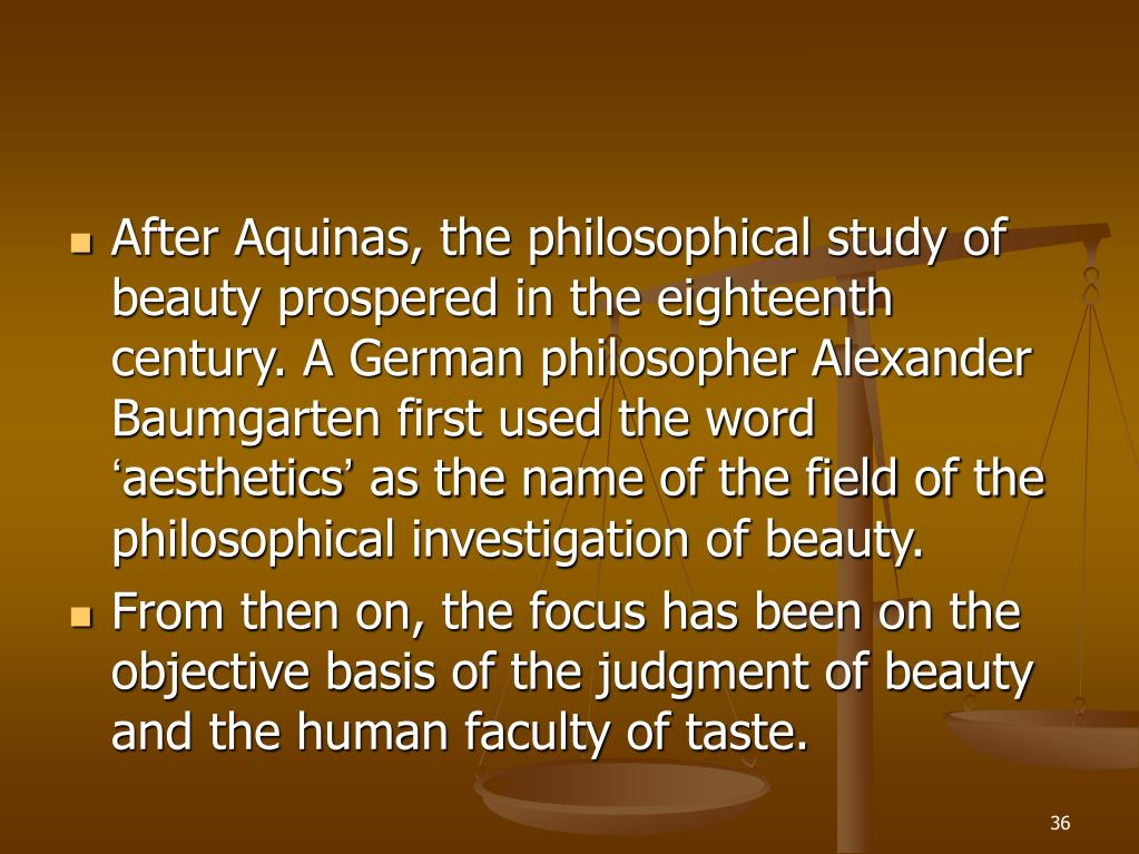 After Aquinas, the philosophical study of beauty prospered in the eighteenth century. A German philosopher Alexander Baumgarten first used the word