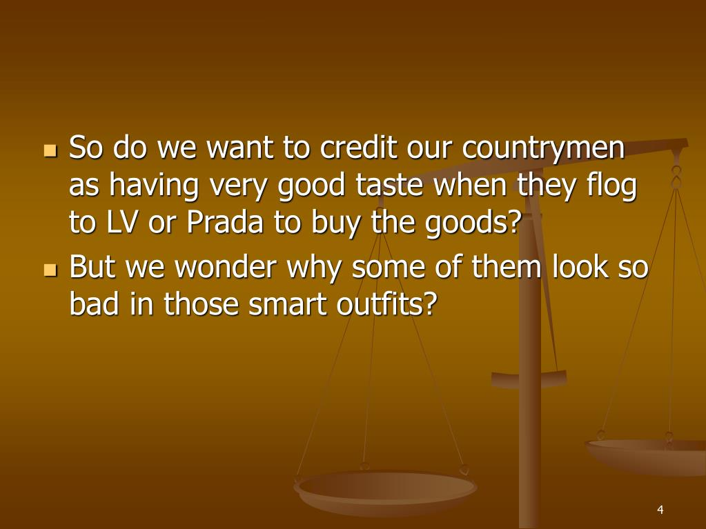 So do we want to credit our countrymen as having very good taste when they flog to LV or Prada to buy the goods?