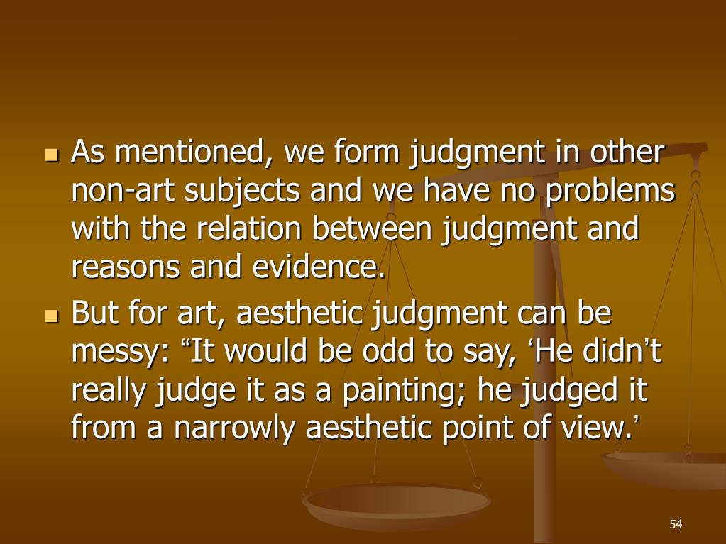 As mentioned, we form judgment in other non-art subjects and we have no problems with the relation between judgment and reasons and evidence.