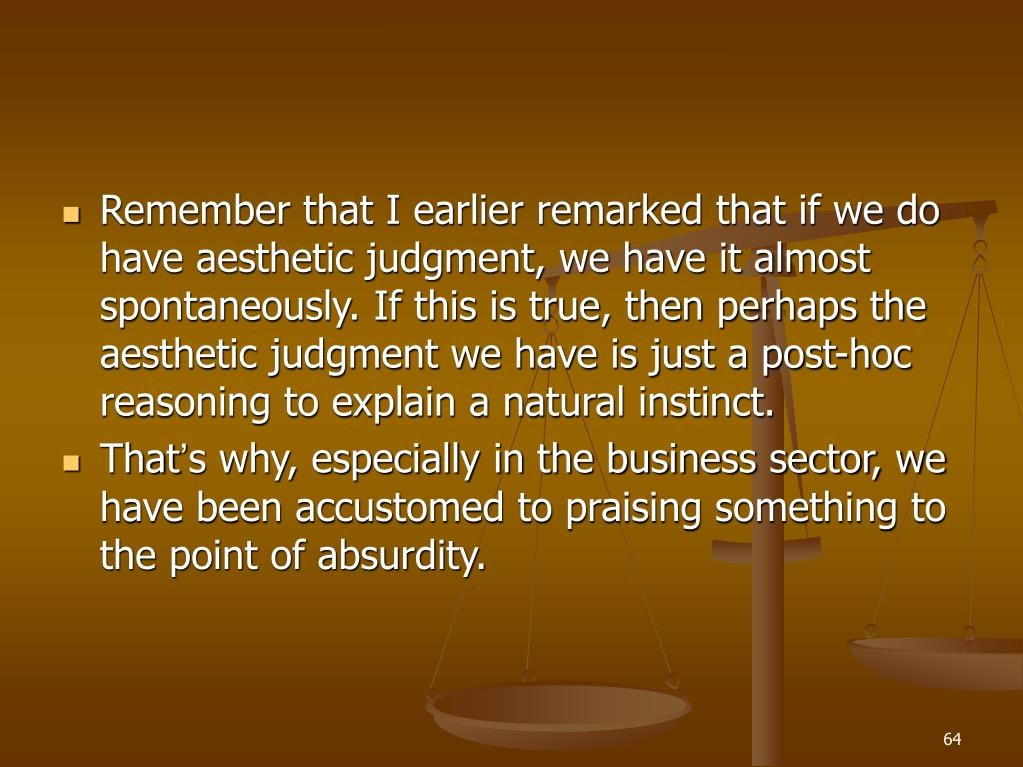 Remember that I earlier remarked that if we do have aesthetic judgment, we have it almost spontaneously. If this is true, then perhaps the aesthetic judgment we have is just a post-hoc reasoning to explain a natural instinct.