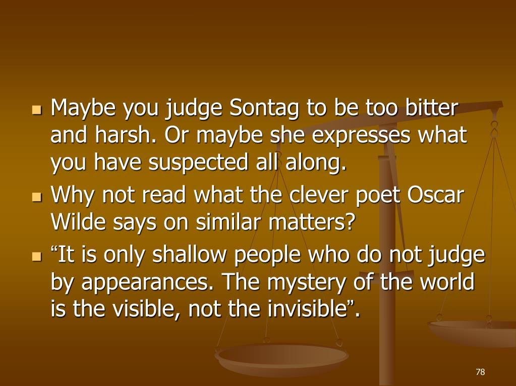 Maybe you judge Sontag to be too bitter and harsh. Or maybe she expresses what you have suspected all along.