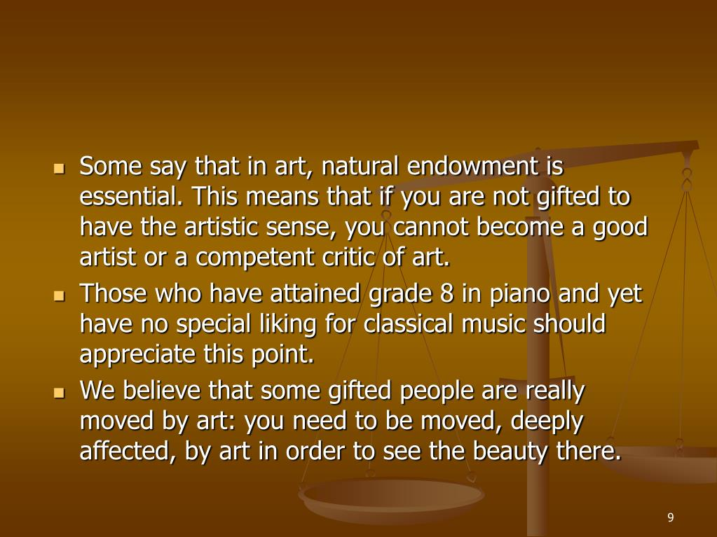 Some say that in art, natural endowment is essential. This means that if you are not gifted to have the artistic sense, you cannot become a good artist or a competent critic of art.