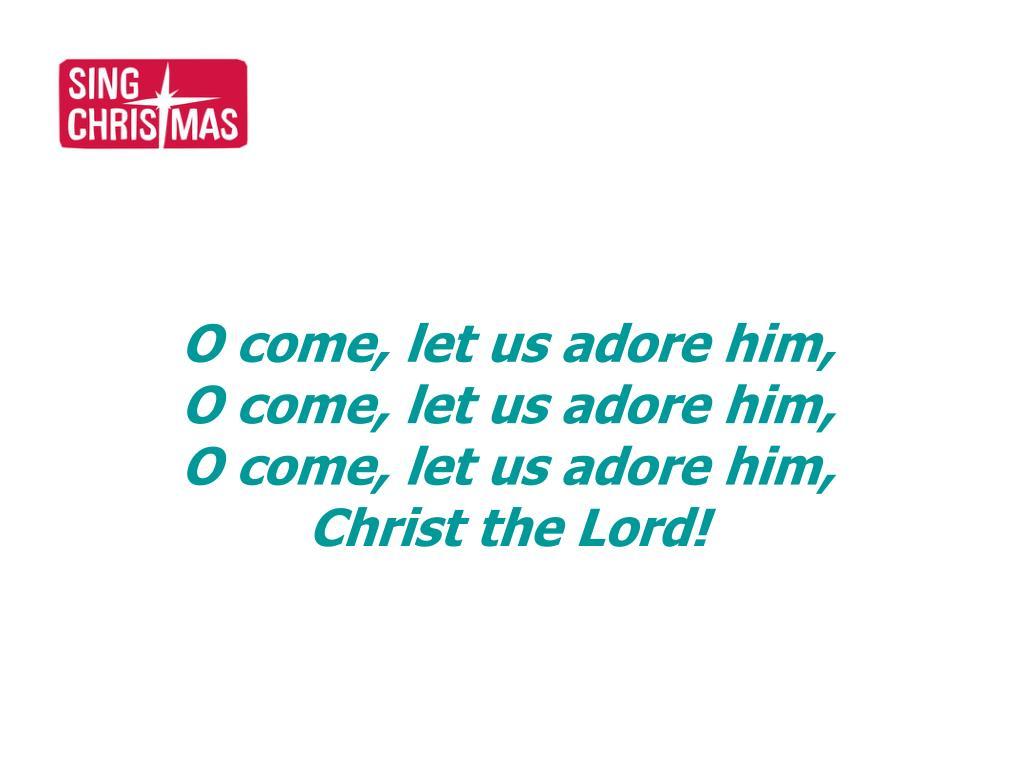 O come, let us adore him,