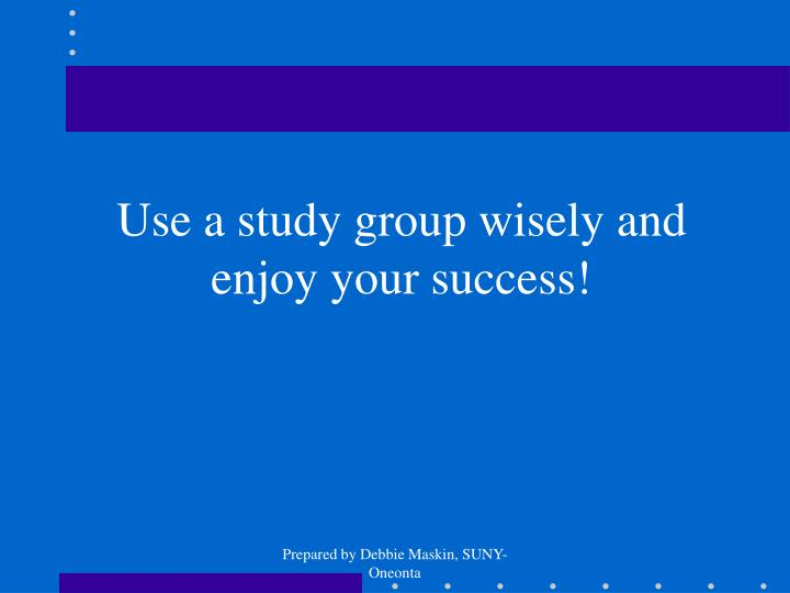 Use a study group wisely and enjoy your success!