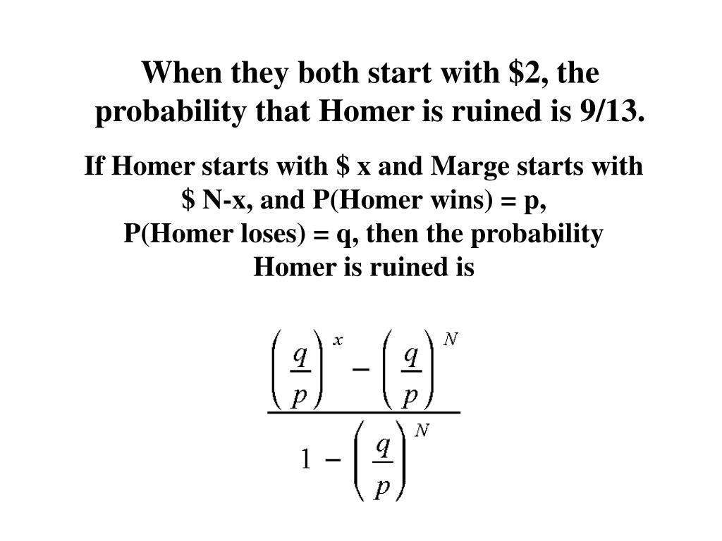 When they both start with $2, the probability that Homer is ruined is 9/13.
