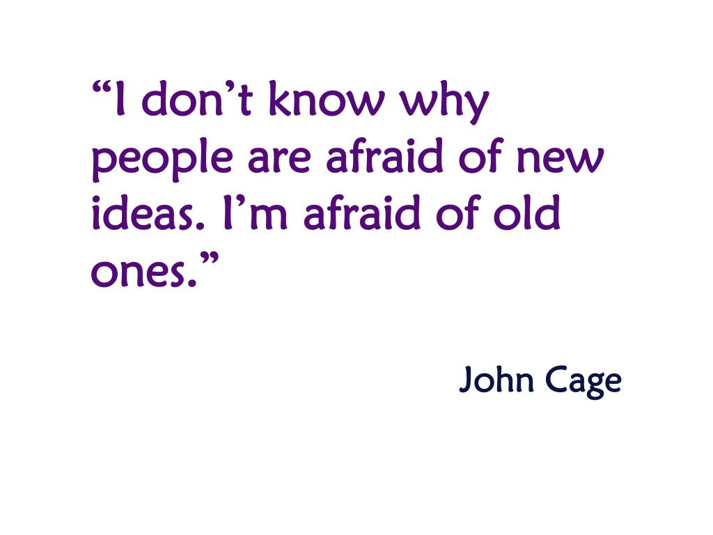 """""""I don't know why people are afraid of new ideas. I'm afraid of old ones."""""""