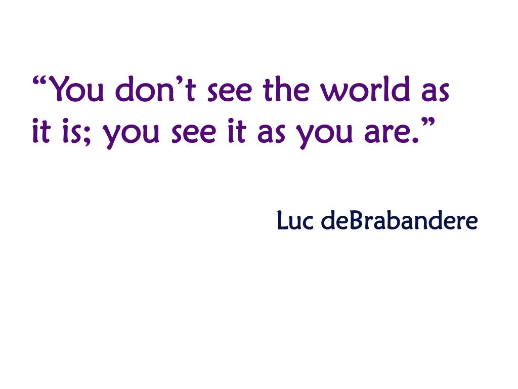 """""""You don't see the world as it is; you see it as you are."""""""