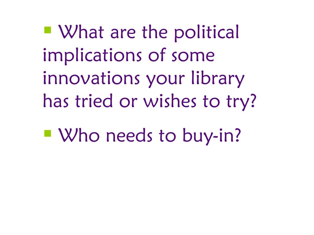 What are the political implications of some innovations your library has tried or wishes to try?