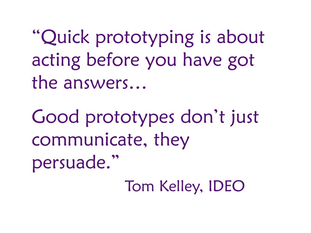 """""""Quick prototyping is about acting before you have got the answers…"""