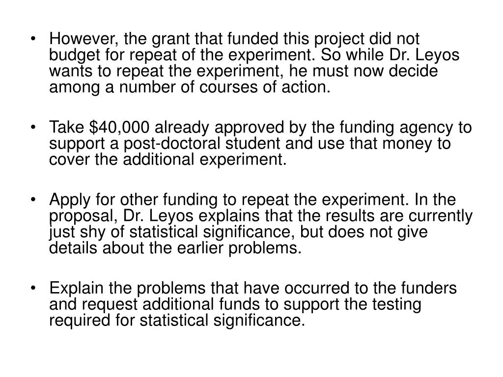 However, the grant that funded this project did not budget for repeat of the experiment. So while Dr. Leyos wants to repeat the experiment, he must now decide among a number of courses of action.