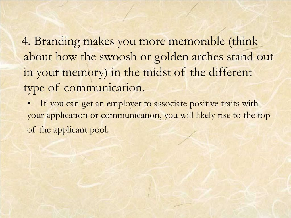4. Branding makes you more memorable (think about how the swoosh or golden arches stand out in your memory) in the midst of the different type of communication.