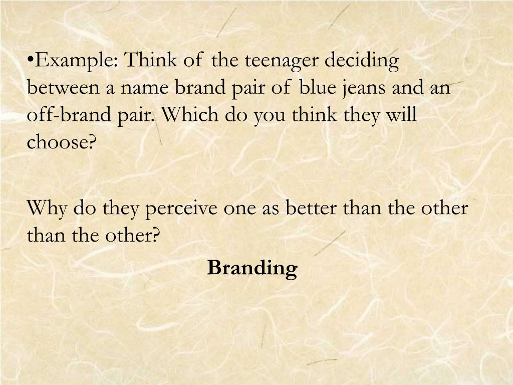 Example: Think of the teenager deciding between a name brand pair of blue jeans and an off-brand pair. Which do you think they will choose?