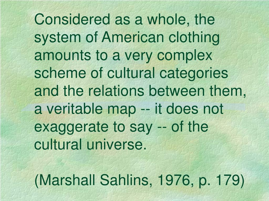 Considered as a whole, the system of American clothing amounts to a very complex scheme of cultural categories and the relations between them, a veritable map -- it does not exaggerate to say -- of the cultural universe.