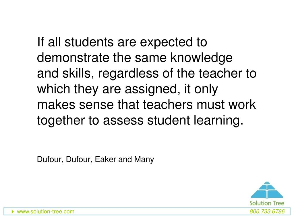 If all students are expected to demonstrate the same knowledge and skills, regardless of the teacher to which they are assigned, it only makes sense that teachers must work together to assess student learning.